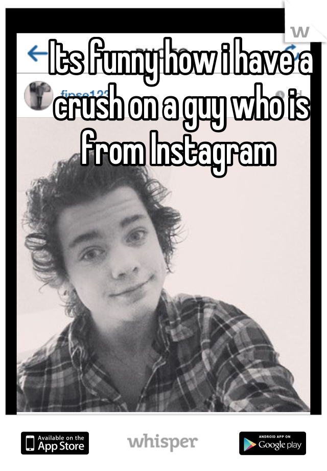 Its funny how i have a crush on a guy who is from Instagram