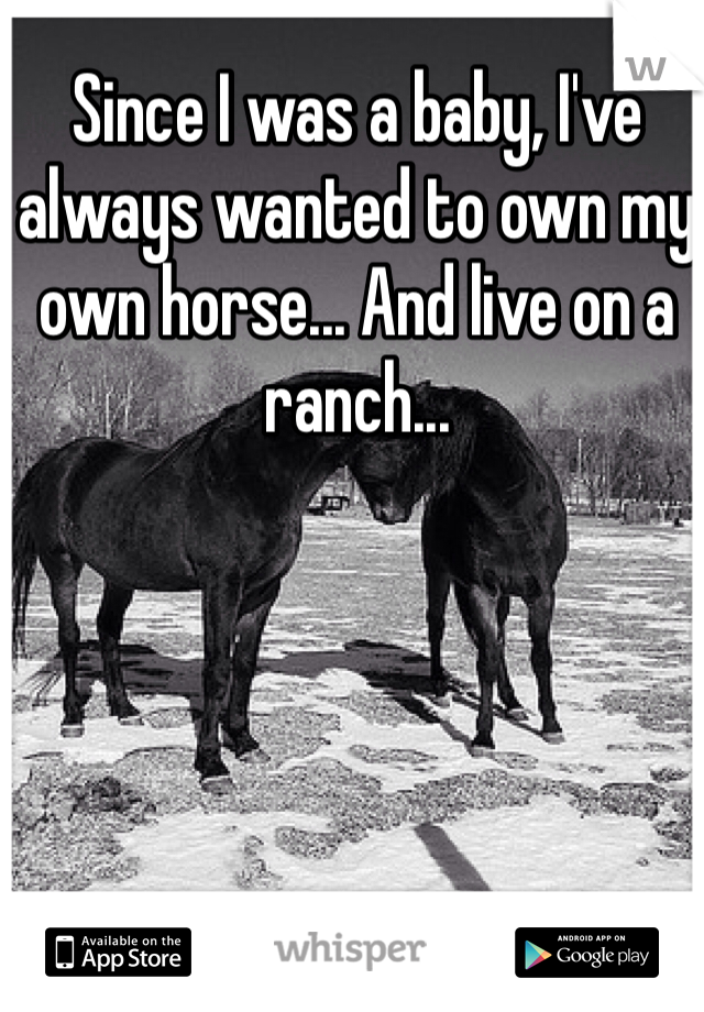 Since I was a baby, I've always wanted to own my own horse... And live on a ranch...