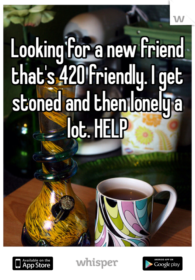 Looking for a new friend that's 420 friendly. I get stoned and then lonely a lot. HELP