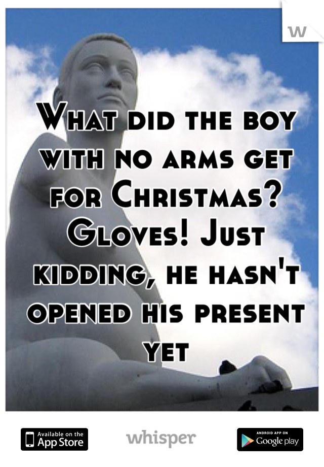 What did the boy with no arms get for Christmas? Gloves! Just kidding, he hasn't opened his present yet