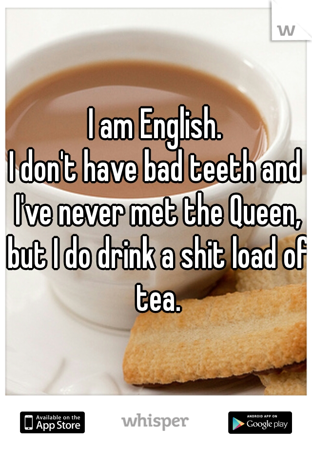 I am English. I don't have bad teeth and I've never met the Queen, but I do drink a shit load of tea.