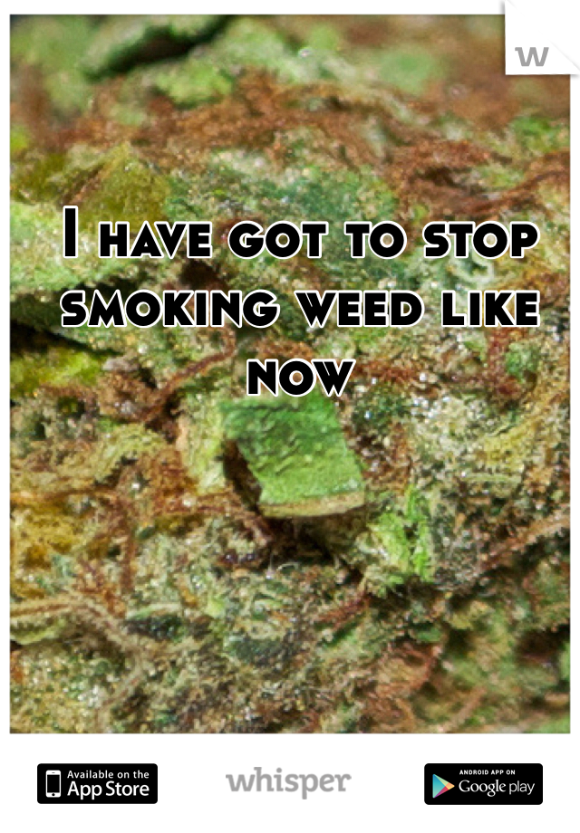 I have got to stop smoking weed like now
