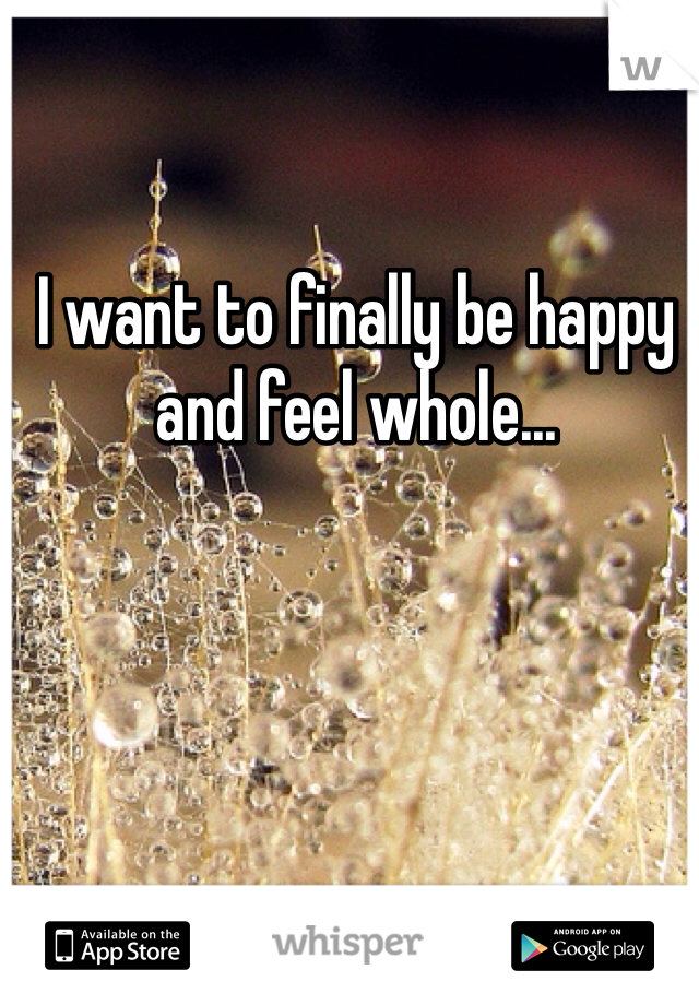 I want to finally be happy and feel whole...