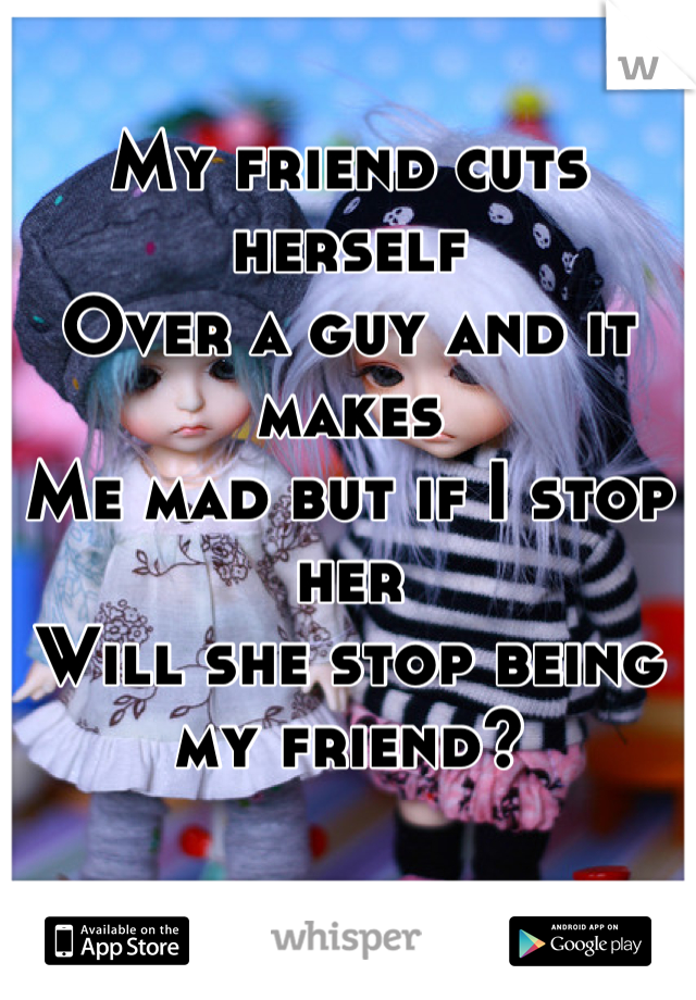 My friend cuts herself Over a guy and it makes Me mad but if I stop her  Will she stop being my friend?