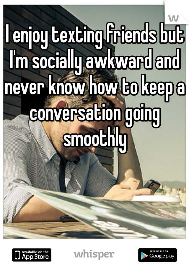 I enjoy texting friends but I'm socially awkward and never know how to keep a conversation going smoothly