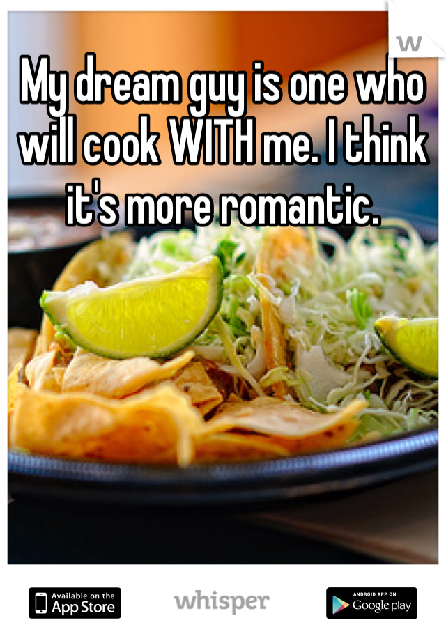 My dream guy is one who will cook WITH me. I think it's more romantic.