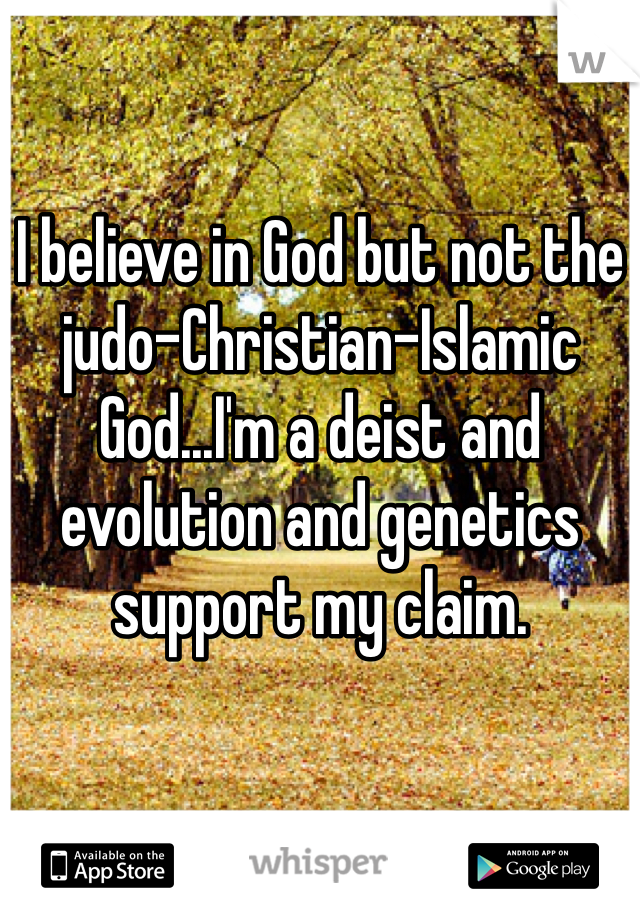 I believe in God but not the judo-Christian-Islamic God...I'm a deist and evolution and genetics support my claim.