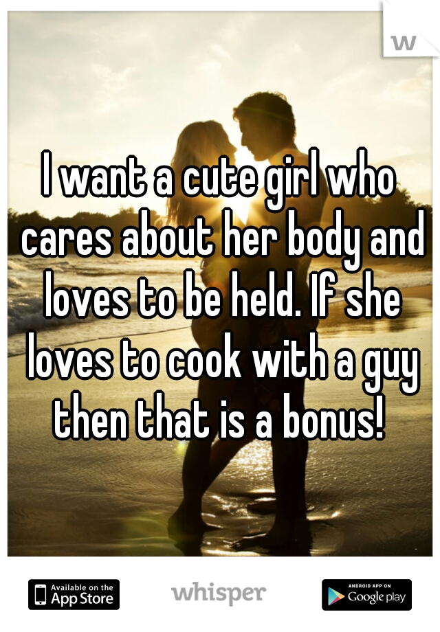 I want a cute girl who cares about her body and loves to be held. If she loves to cook with a guy then that is a bonus!