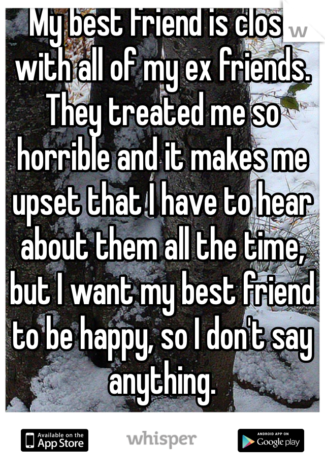 My best friend is close with all of my ex friends. They treated me so horrible and it makes me upset that I have to hear about them all the time, but I want my best friend to be happy, so I don't say anything.