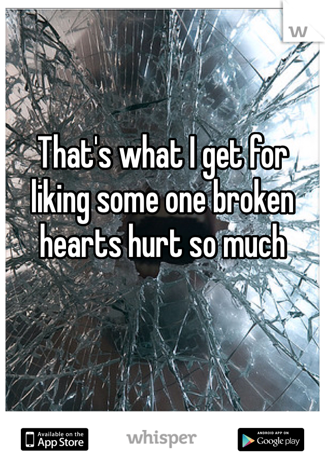 That's what I get for liking some one broken hearts hurt so much