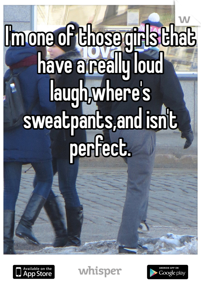 I'm one of those girls that have a really loud laugh,where's sweatpants,and isn't perfect.