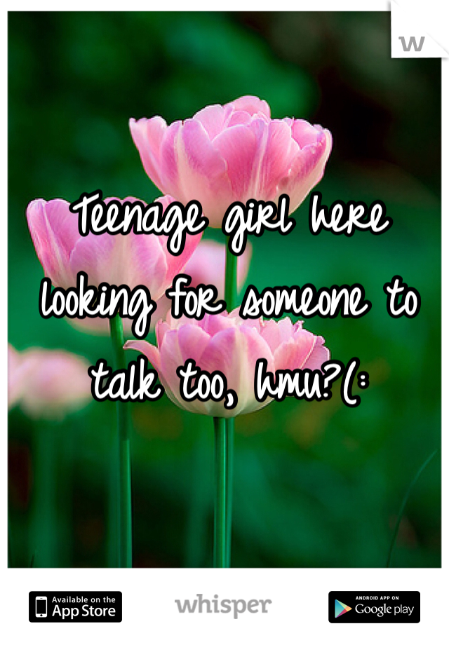 Teenage girl here looking for someone to talk too, hmu?(: