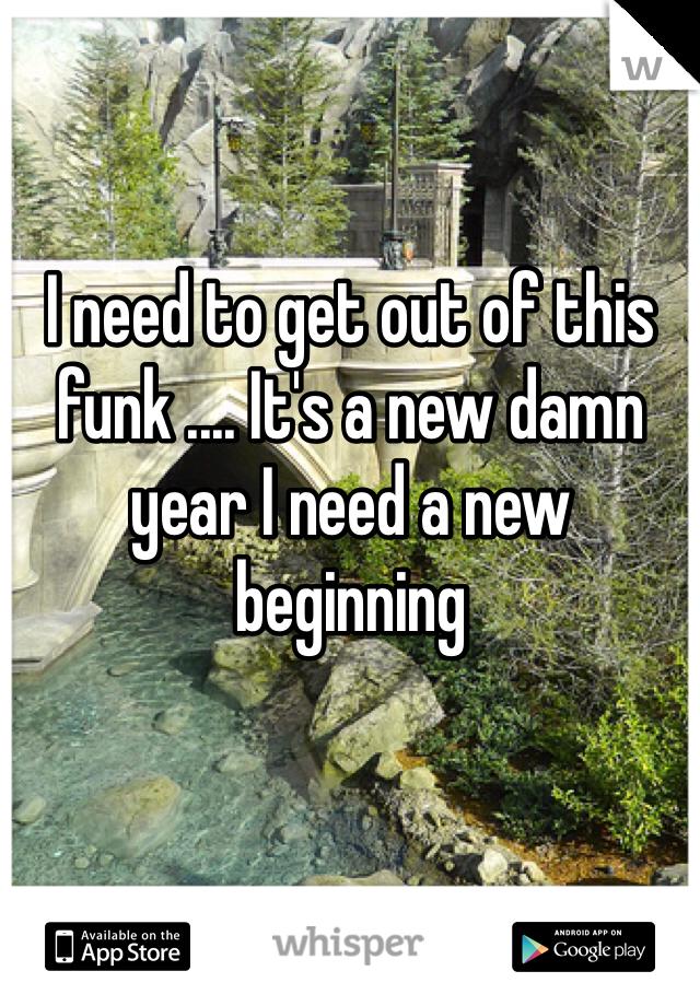 I need to get out of this funk .... It's a new damn year I need a new beginning
