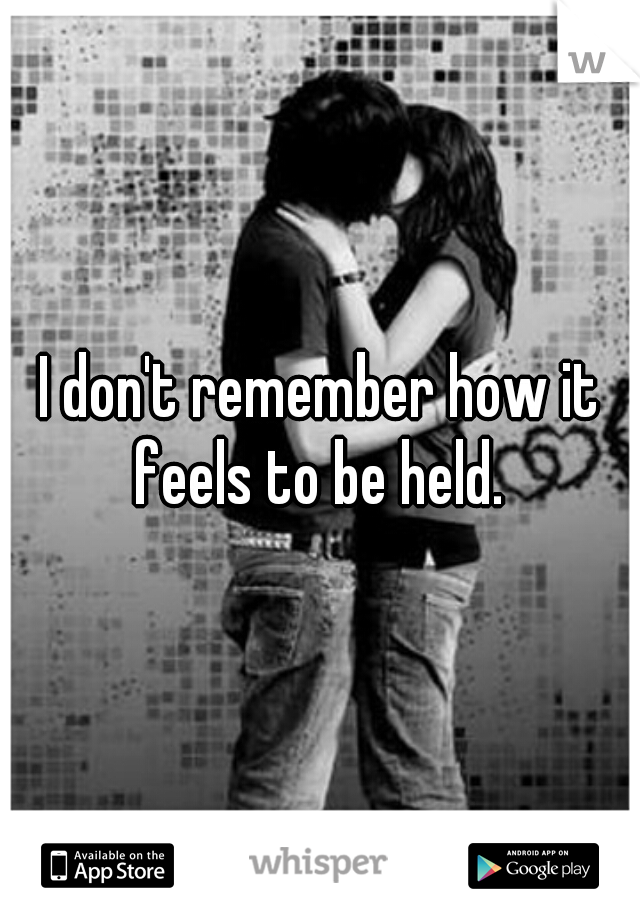 I don't remember how it feels to be held.