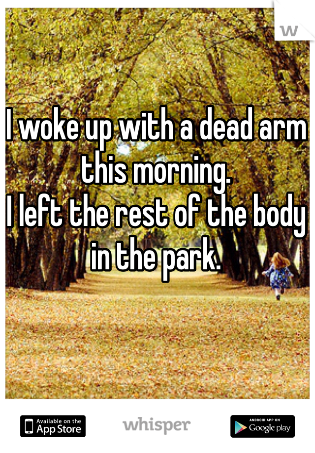 I woke up with a dead arm this morning. I left the rest of the body in the park.