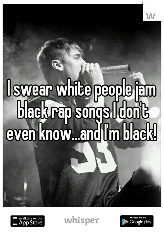 I swear white people jam black rap songs I don't even know...and I'm black!