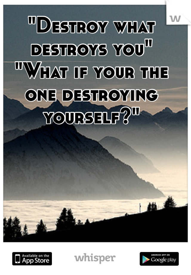 """Destroy what destroys you"" ""What if your the one destroying yourself?"""