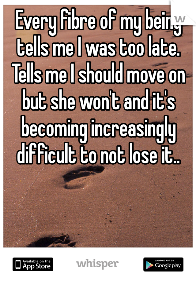Every fibre of my being tells me I was too late. Tells me I should move on but she won't and it's becoming increasingly difficult to not lose it..
