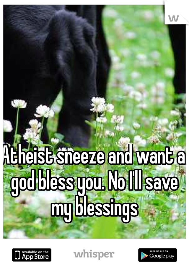 Atheist sneeze and want a god bless you. No I'll save my blessings