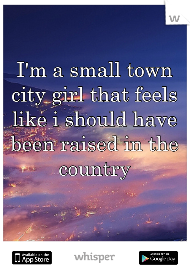 I'm a small town city girl that feels like i should have been raised in the country