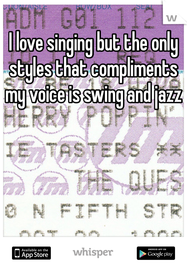 I love singing but the only styles that compliments my voice is swing and jazz