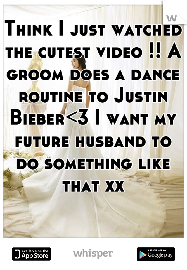 Think I just watched the cutest video !! A groom does a dance routine to Justin Bieber<3 I want my future husband to do something like that xx
