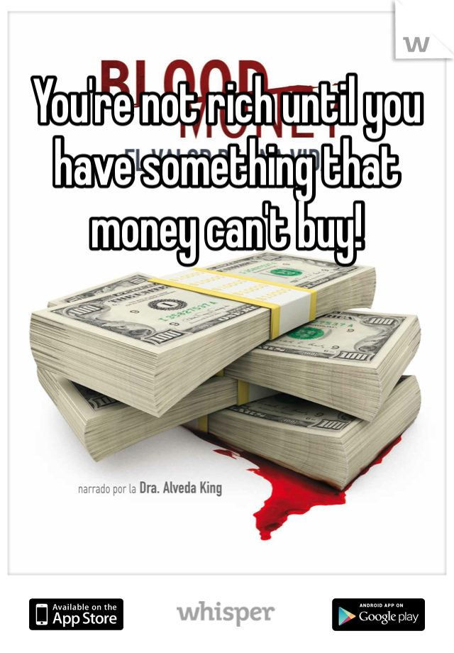 You're not rich until you have something that money can't buy!