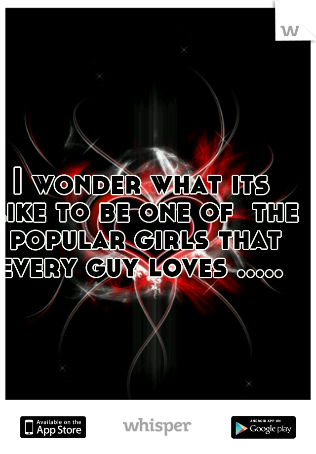 I wonder what its like to be one of  the popular girls that every guy loves .....