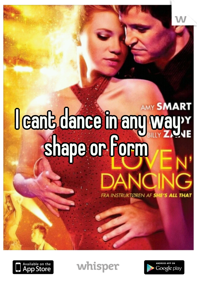 I cant dance in any way shape or form