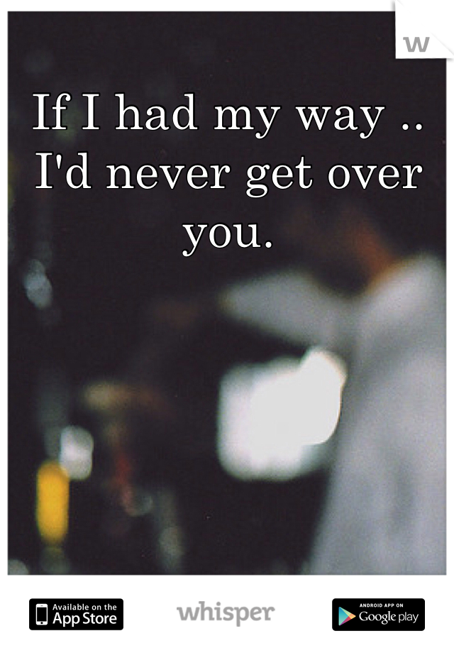 If I had my way .. I'd never get over you.