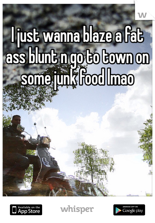 I just wanna blaze a fat ass blunt n go to town on some junk food lmao