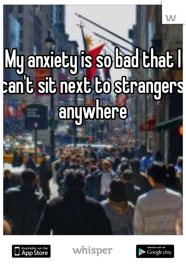 My anxiety is so bad that I can't sit next to strangers anywhere