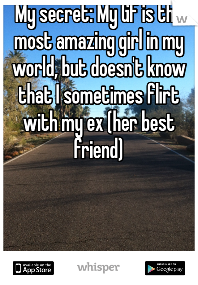 My secret: My GF is the most amazing girl in my world, but doesn't know that I sometimes flirt with my ex (her best friend)