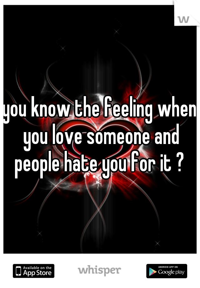 you know the feeling when you love someone and people hate you for it ?