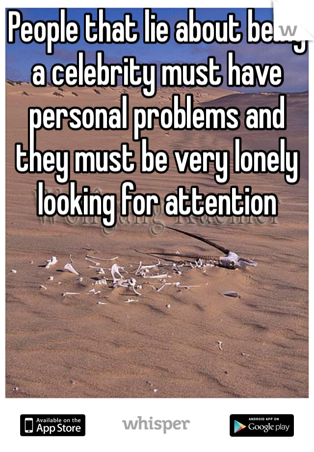 People that lie about being a celebrity must have personal problems and they must be very lonely looking for attention