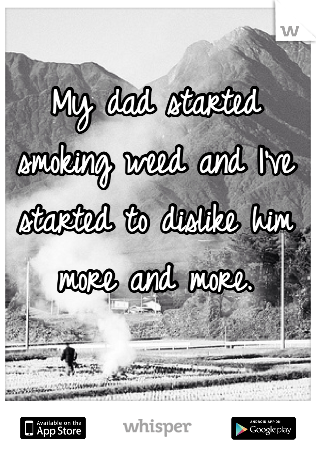 My dad started smoking weed and I've started to dislike him more and more.