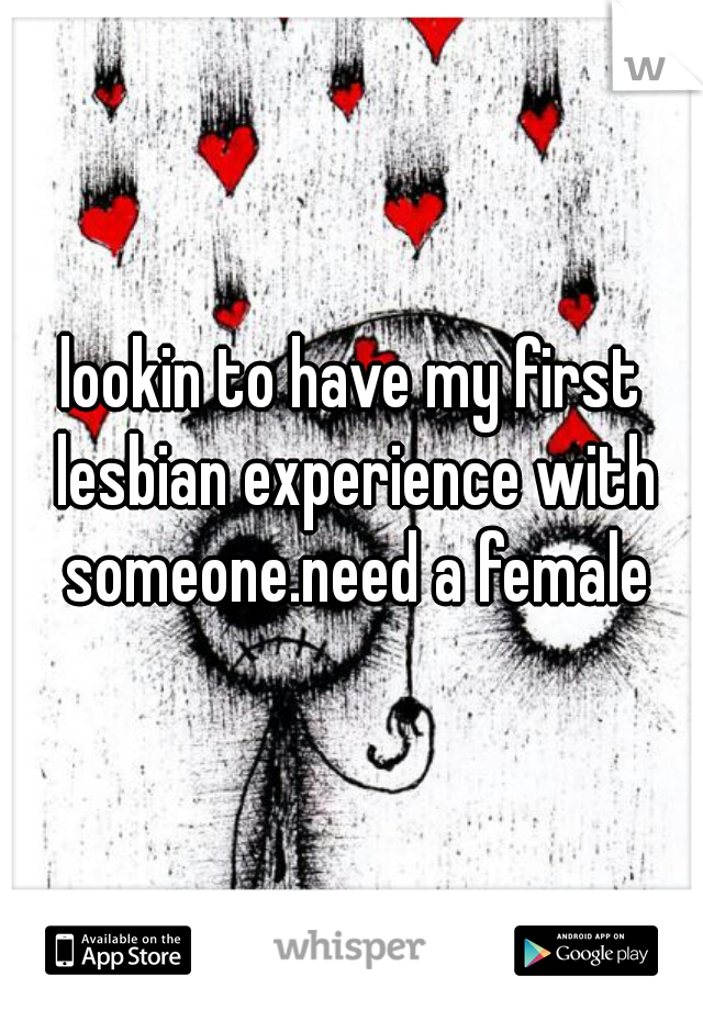 lookin to have my first lesbian experience with someone.need a female