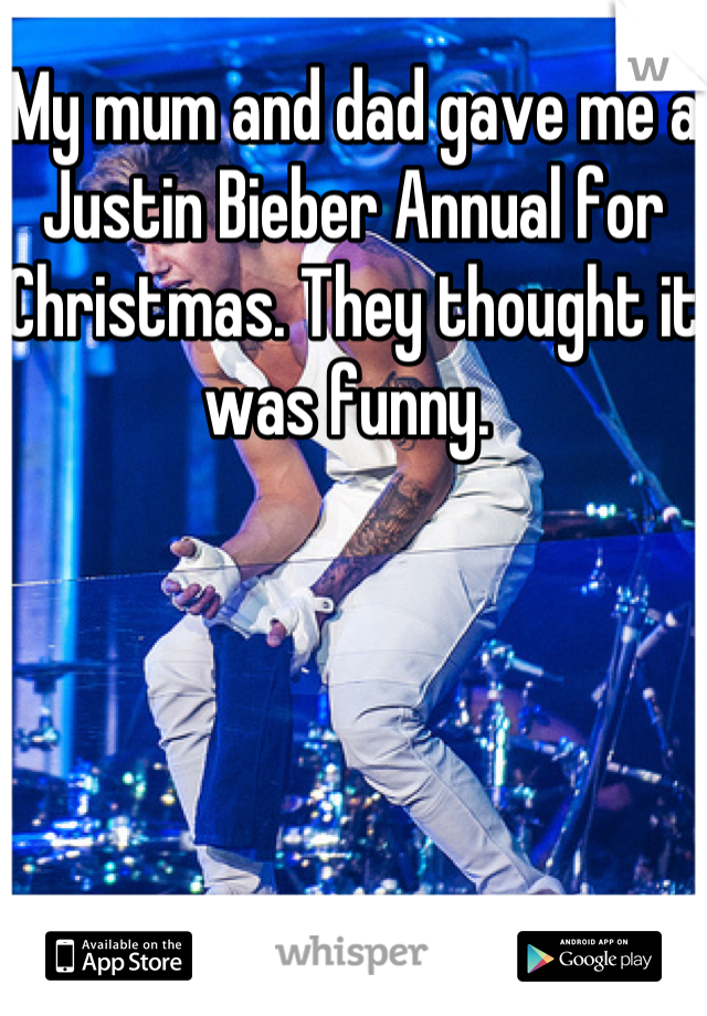 My mum and dad gave me a Justin Bieber Annual for Christmas. They thought it was funny.