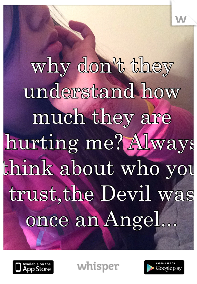 why don't they understand how much they are hurting me? Always think about who you trust,the Devil was once an Angel...