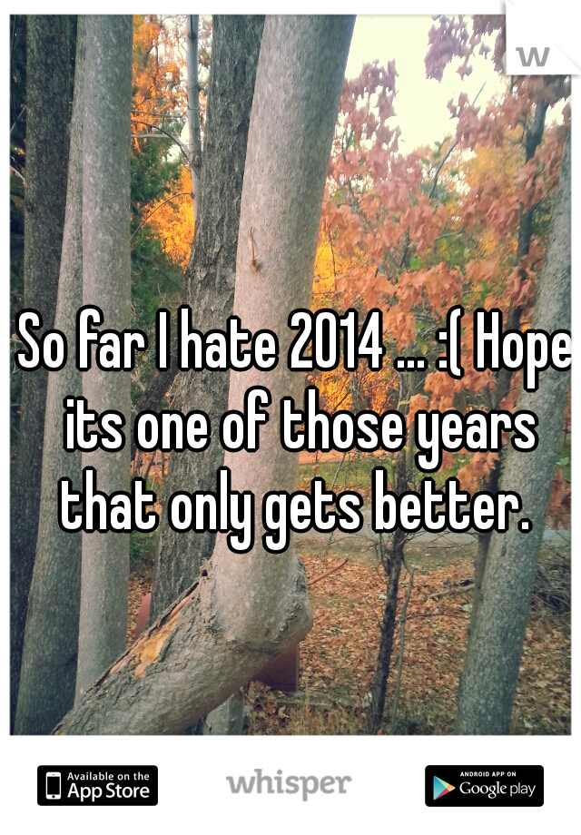 So far I hate 2014 ... :( Hope its one of those years that only gets better.