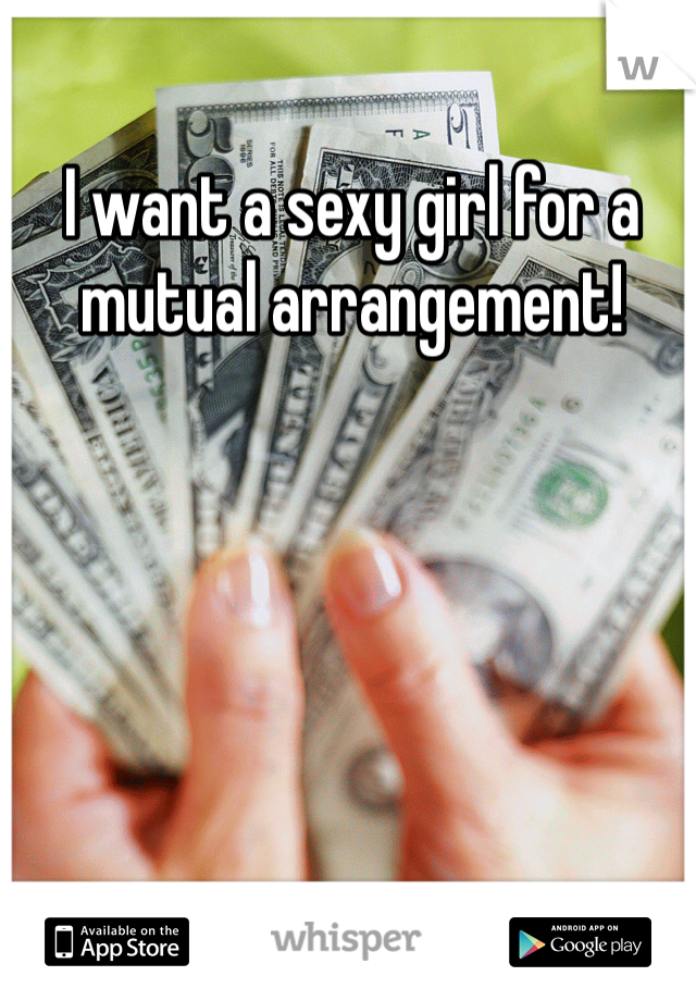I want a sexy girl for a mutual arrangement!