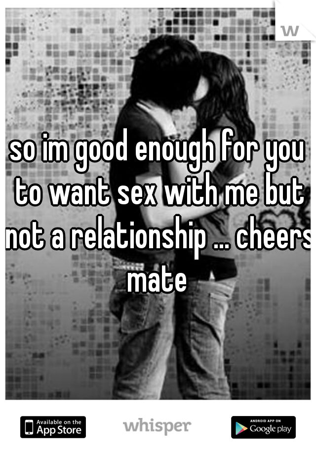 so im good enough for you to want sex with me but not a relationship ... cheers mate