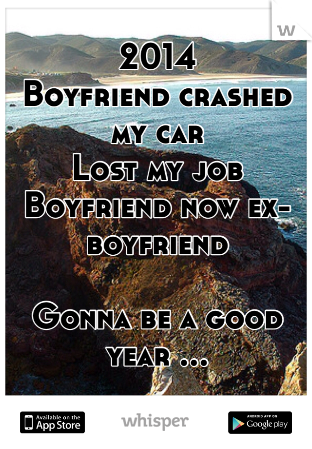 2014 Boyfriend crashed my car Lost my job Boyfriend now ex-boyfriend  Gonna be a good year ...