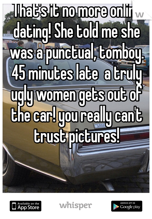That's it no more online dating! She told me she was a punctual, tomboy. 45 minutes late  a truly  ugly women gets out of the car! you really can't trust pictures!
