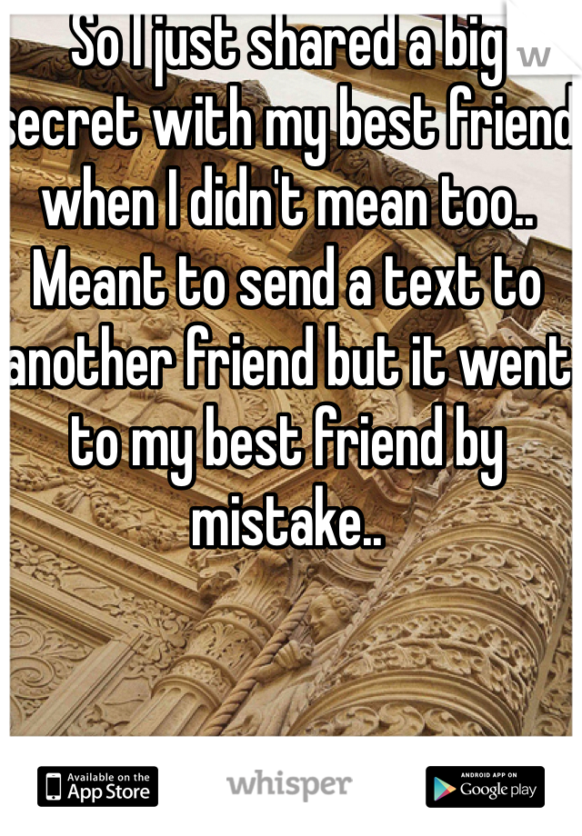 So I just shared a big secret with my best friend when I didn't mean too.. Meant to send a text to another friend but it went to my best friend by mistake..