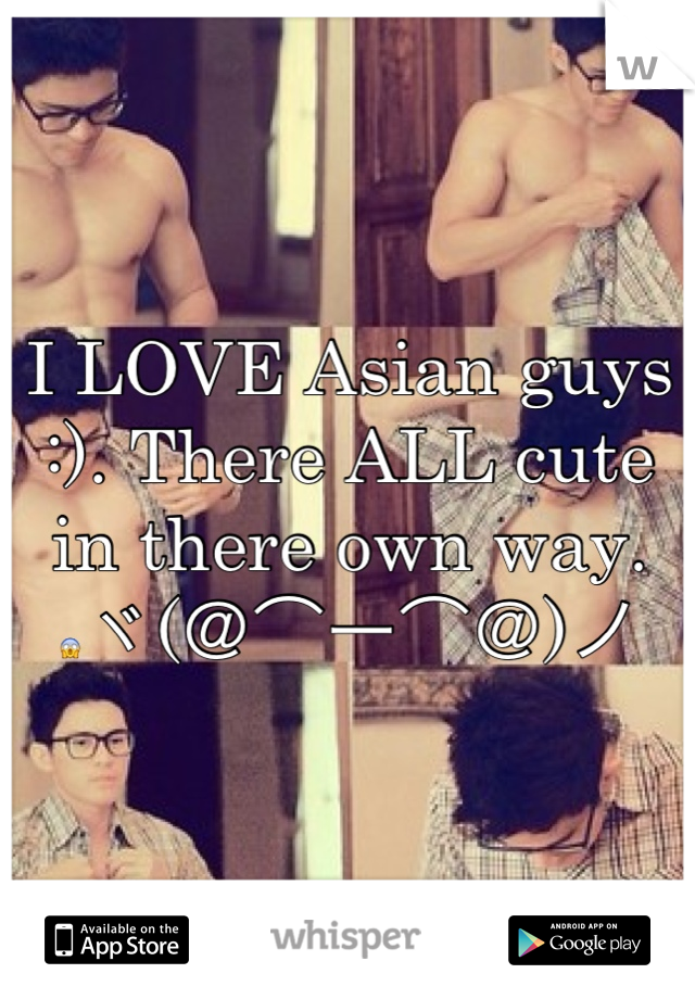 I LOVE Asian guys :). There ALL cute in there own way. 😱ヾ(@⌒ー⌒@)ノ