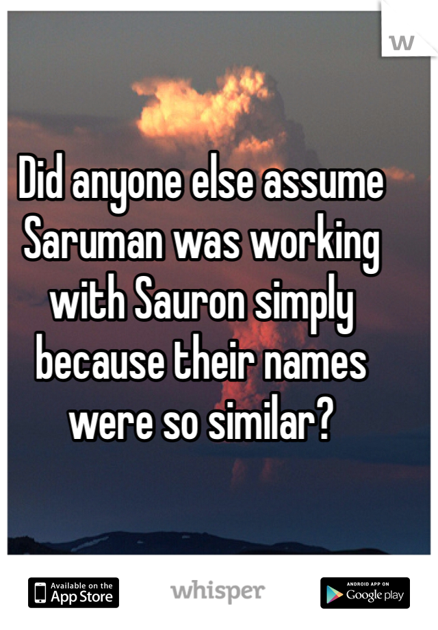 Did anyone else assume Saruman was working with Sauron simply because their names were so similar?