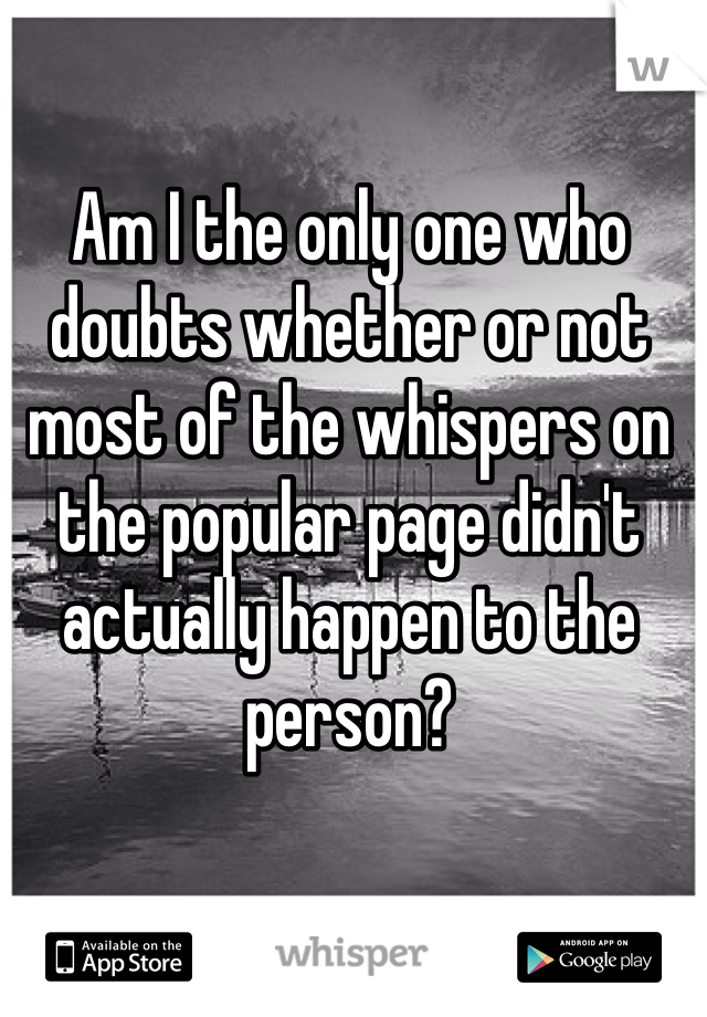 Am I the only one who doubts whether or not most of the whispers on the popular page didn't actually happen to the person?