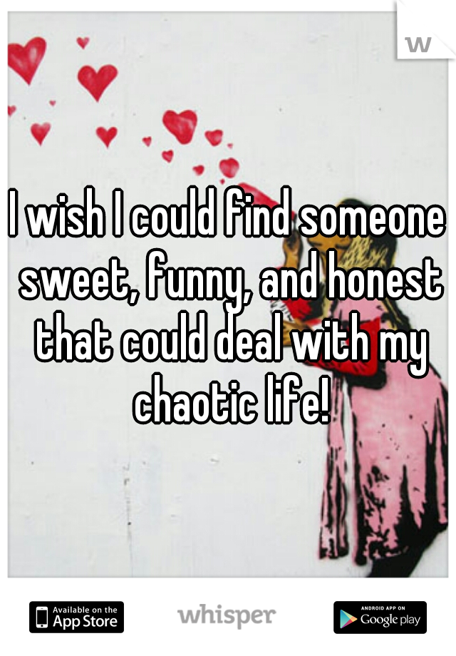 I wish I could find someone sweet, funny, and honest that could deal with my chaotic life!