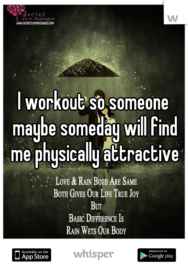 I workout so someone maybe someday will find me physically attractive